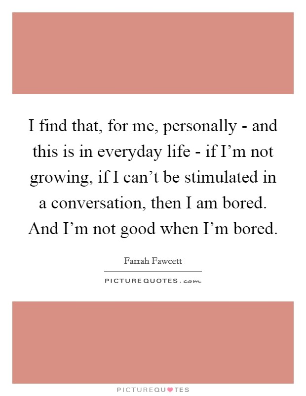 I find that, for me, personally - and this is in everyday life - if I'm not growing, if I can't be stimulated in a conversation, then I am bored. And I'm not good when I'm bored Picture Quote #1