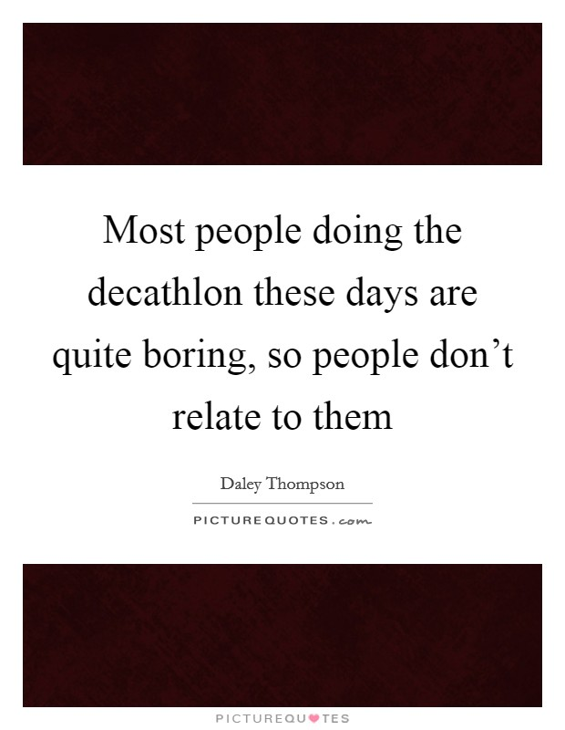 Most people doing the decathlon these days are quite boring, so people don't relate to them Picture Quote #1