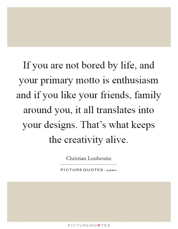 If you are not bored by life, and your primary motto is enthusiasm and if you like your friends, family around you, it all translates into your designs. That's what keeps the creativity alive Picture Quote #1
