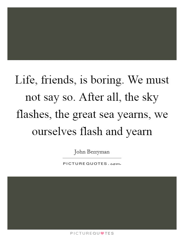 Life, friends, is boring. We must not say so. After all, the sky flashes, the great sea yearns, we ourselves flash and yearn Picture Quote #1