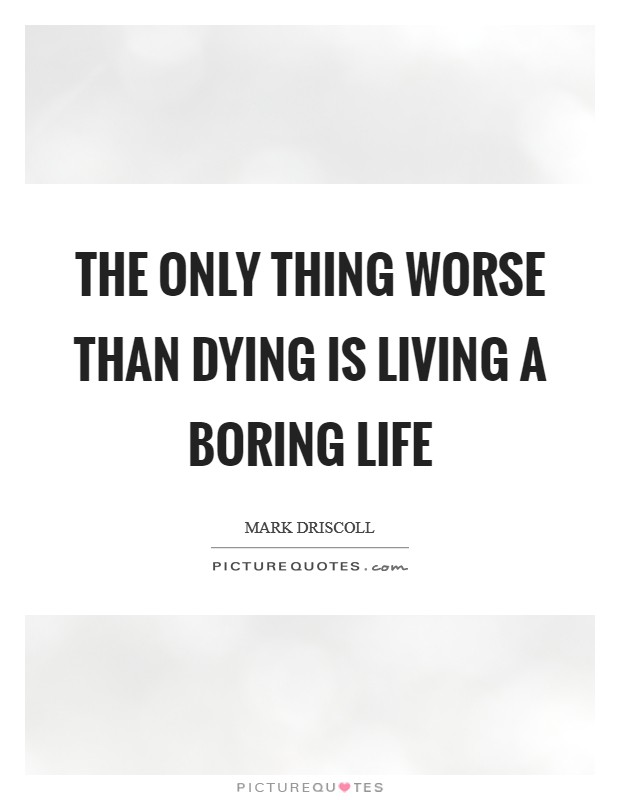 The only thing worse than dying is living a boring life Picture Quote #1
