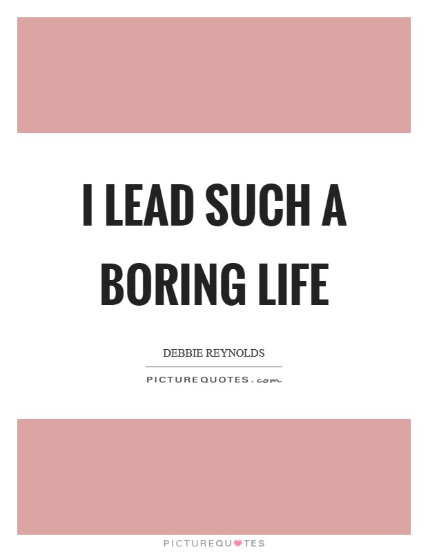 I lead such a boring life Picture Quote #1