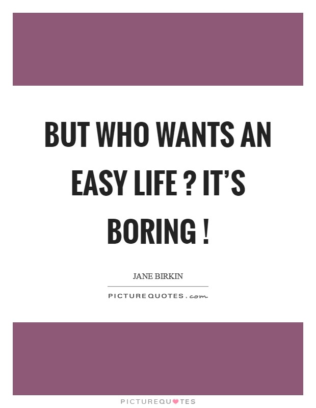 But who wants an easy life ? It's boring ! Picture Quote #1