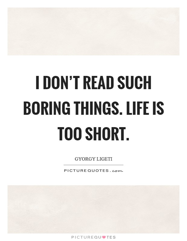I don't read such boring things. Life is too short. Picture Quote #1