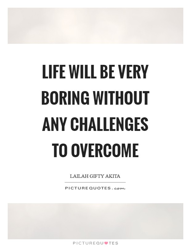 Life will be very boring without any challenges to overcome Picture Quote #1