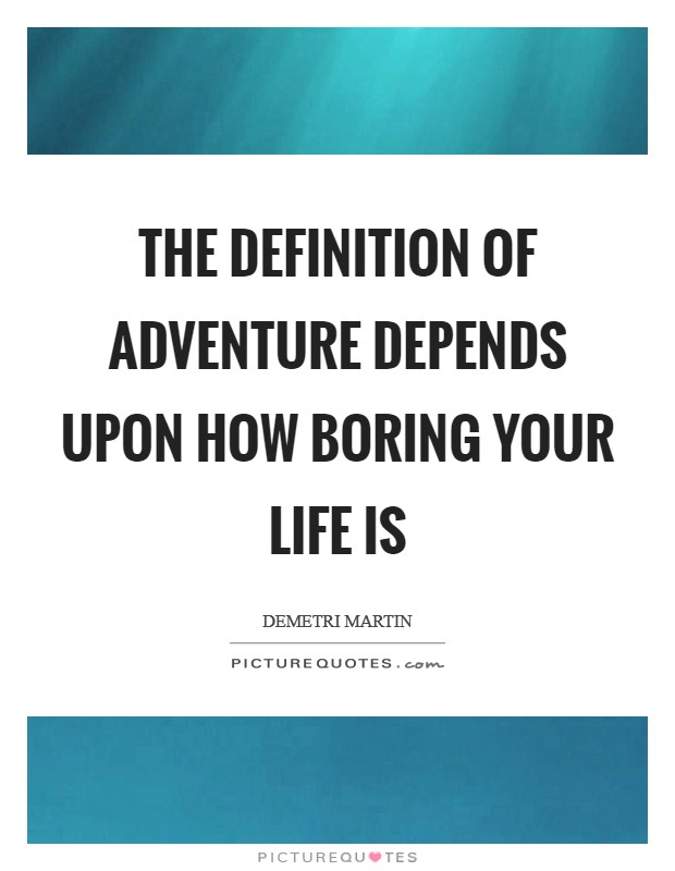 The definition of adventure depends upon how boring your life is Picture Quote #1