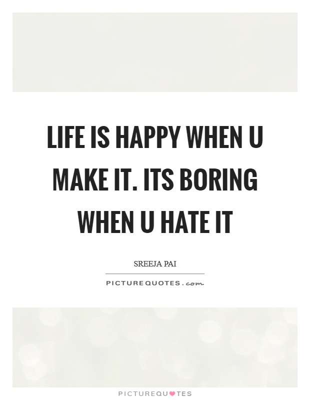Life is happy when u make it. Its boring when u hate it Picture Quote #1