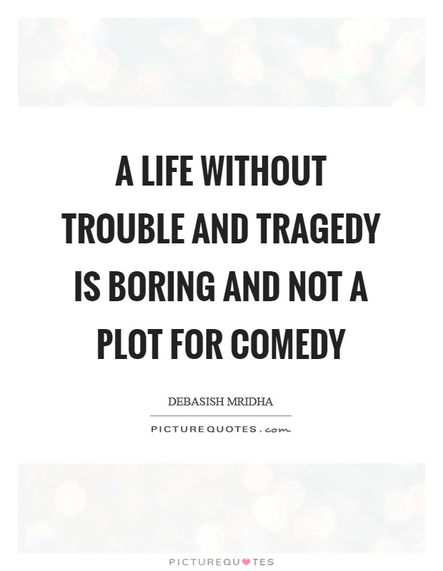 A life without trouble and tragedy is boring and not a plot for comedy Picture Quote #1