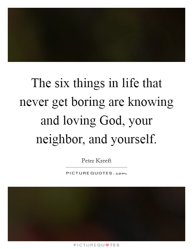 The six things in life that never get boring are knowing and loving God, your neighbor, and yourself Picture Quote #1