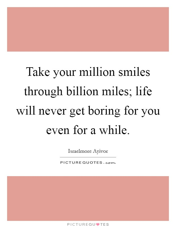 Take your million smiles through billion miles; life will never get boring for you even for a while Picture Quote #1