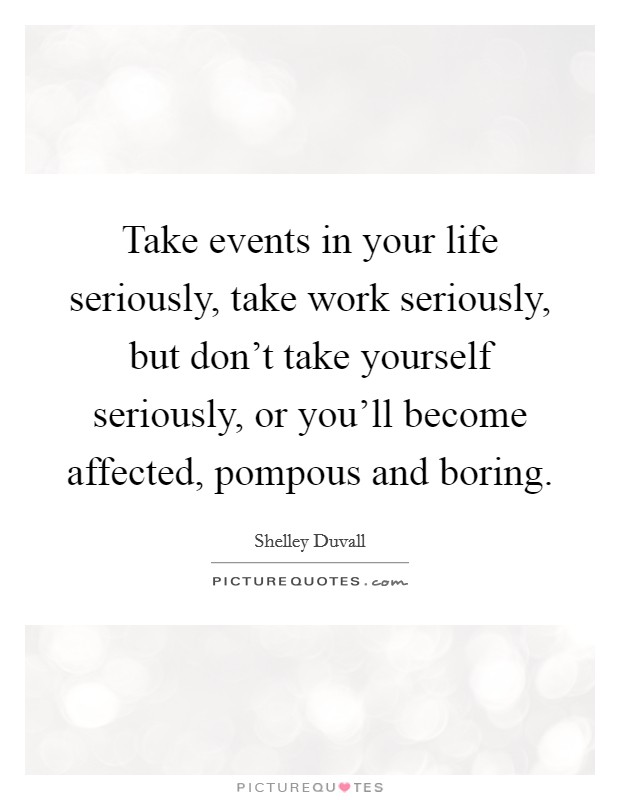 Take events in your life seriously, take work seriously, but don't take yourself seriously, or you'll become affected, pompous and boring Picture Quote #1