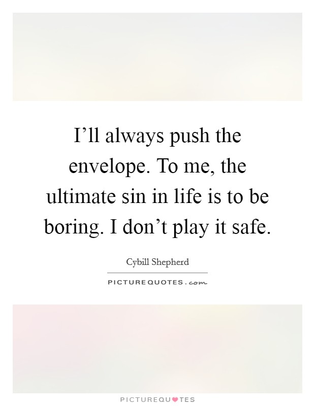 I'll always push the envelope. To me, the ultimate sin in life is to be boring. I don't play it safe. Picture Quote #1