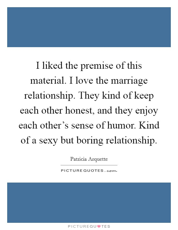 I liked the premise of this material. I love the marriage relationship. They kind of keep each other honest, and they enjoy each other's sense of humor. Kind of a sexy but boring relationship Picture Quote #1