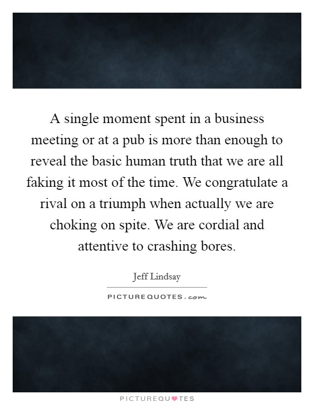 A single moment spent in a business meeting or at a pub is more than enough to reveal the basic human truth that we are all faking it most of the time. We congratulate a rival on a triumph when actually we are choking on spite. We are cordial and attentive to crashing bores Picture Quote #1