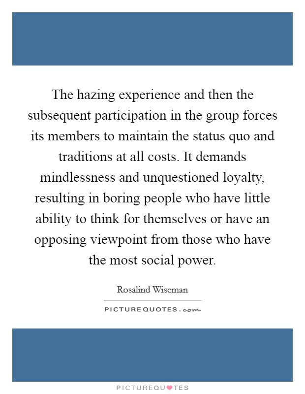 The hazing experience and then the subsequent participation in the group forces its members to maintain the status quo and traditions at all costs. It demands mindlessness and unquestioned loyalty, resulting in boring people who have little ability to think for themselves or have an opposing viewpoint from those who have the most social power Picture Quote #1