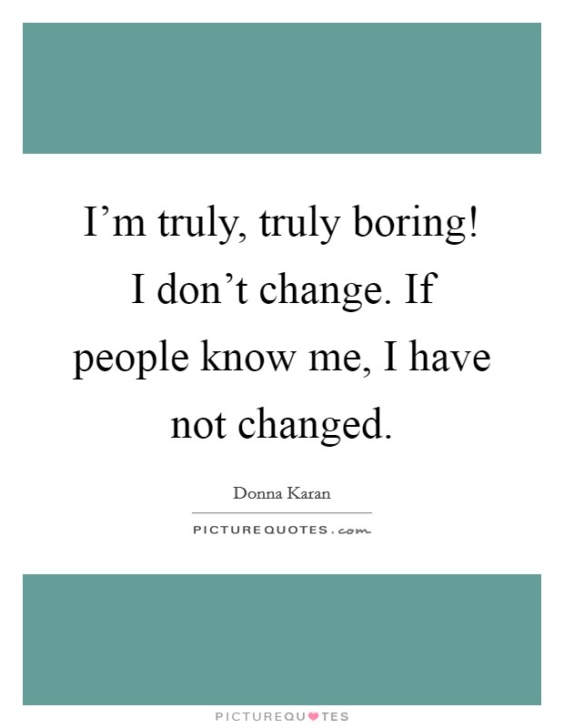 I'm truly, truly boring! I don't change. If people know me, I have not changed Picture Quote #1