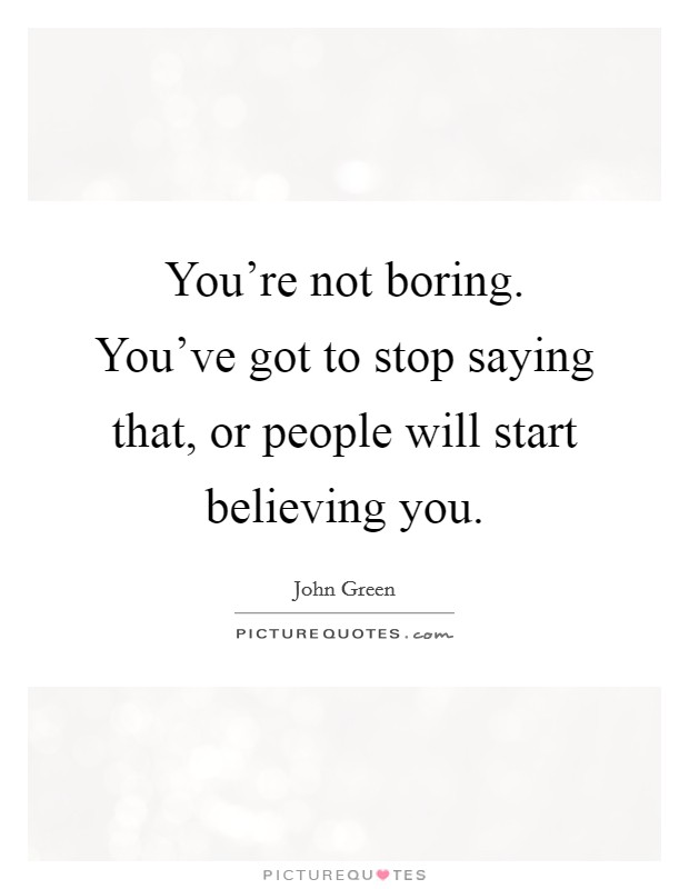 You're not boring. You've got to stop saying that, or people will start believing you Picture Quote #1