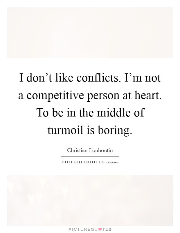 I don't like conflicts. I'm not a competitive person at heart. To be in the middle of turmoil is boring Picture Quote #1