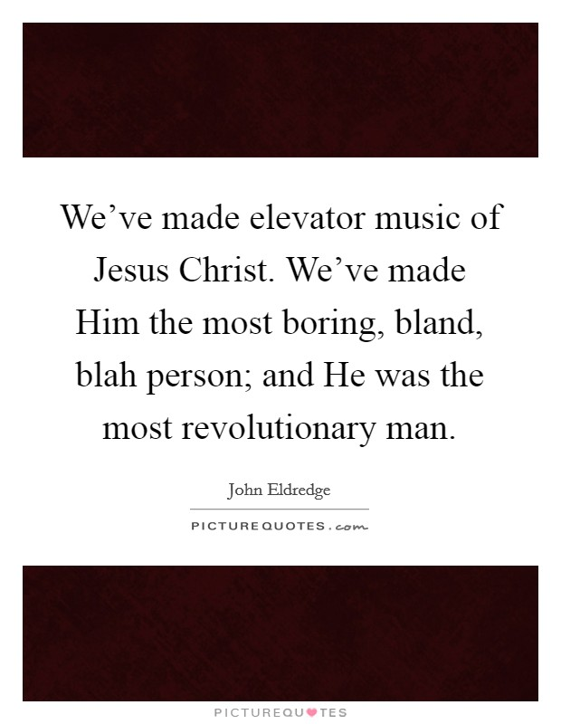 We've made elevator music of Jesus Christ. We've made Him the most boring, bland, blah person; and He was the most revolutionary man Picture Quote #1