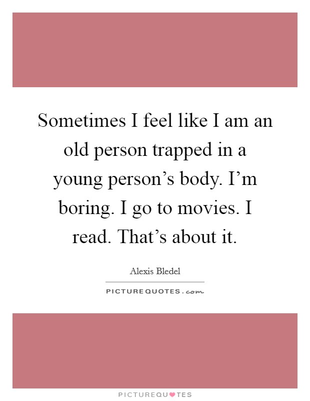 Sometimes I feel like I am an old person trapped in a young person's body. I'm boring. I go to movies. I read. That's about it. Picture Quote #1