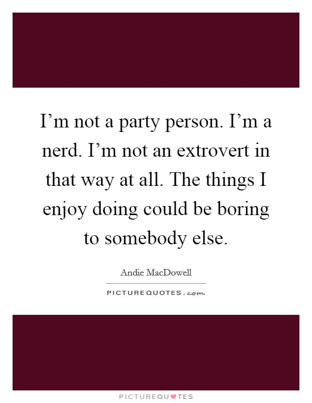 I'm not a party person. I'm a nerd. I'm not an extrovert in that way at all. The things I enjoy doing could be boring to somebody else Picture Quote #1