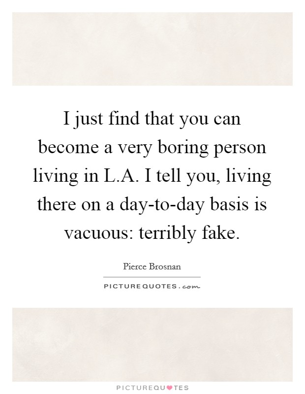 I just find that you can become a very boring person living in L.A. I tell you, living there on a day-to-day basis is vacuous: terribly fake Picture Quote #1