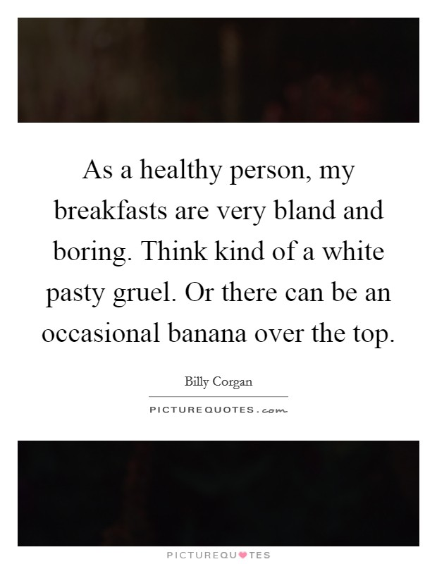 As a healthy person, my breakfasts are very bland and boring. Think kind of a white pasty gruel. Or there can be an occasional banana over the top Picture Quote #1