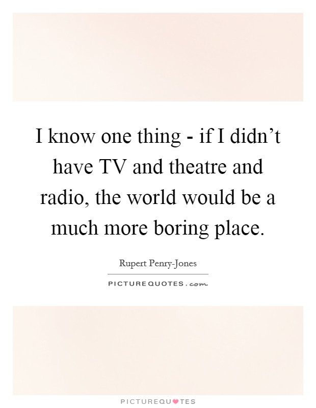 I know one thing - if I didn't have TV and theatre and radio, the world would be a much more boring place Picture Quote #1