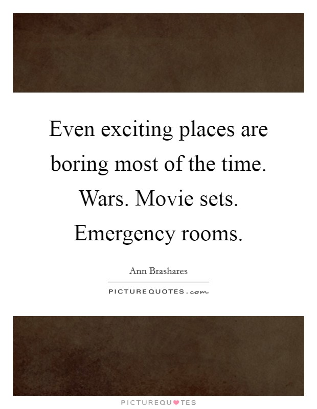 Even exciting places are boring most of the time. Wars. Movie sets. Emergency rooms Picture Quote #1