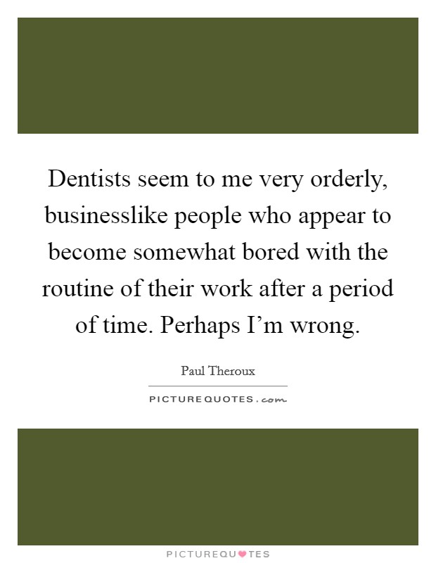 Dentists seem to me very orderly, businesslike people who appear to become somewhat bored with the routine of their work after a period of time. Perhaps I'm wrong Picture Quote #1