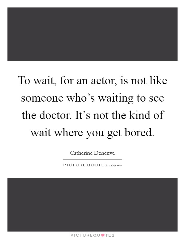 To wait, for an actor, is not like someone who's waiting to see the doctor. It's not the kind of wait where you get bored. Picture Quote #1