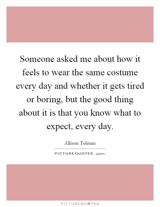 Someone asked me about how it feels to wear the same costume every day and whether it gets tired or boring, but the good thing about it is that you know what to expect, every day. Picture Quote #1