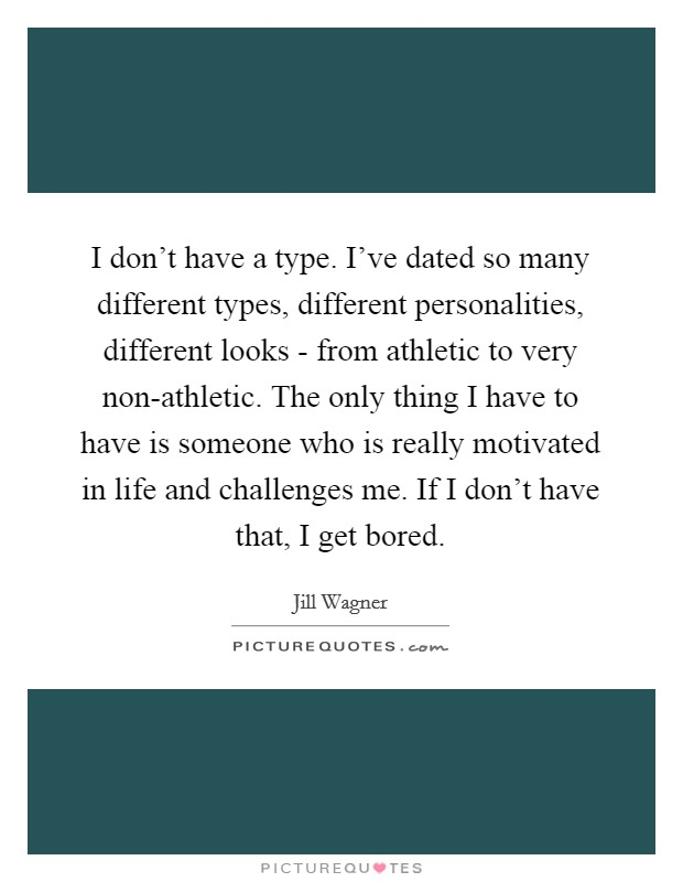 I don't have a type. I've dated so many different types, different personalities, different looks - from athletic to very non-athletic. The only thing I have to have is someone who is really motivated in life and challenges me. If I don't have that, I get bored Picture Quote #1