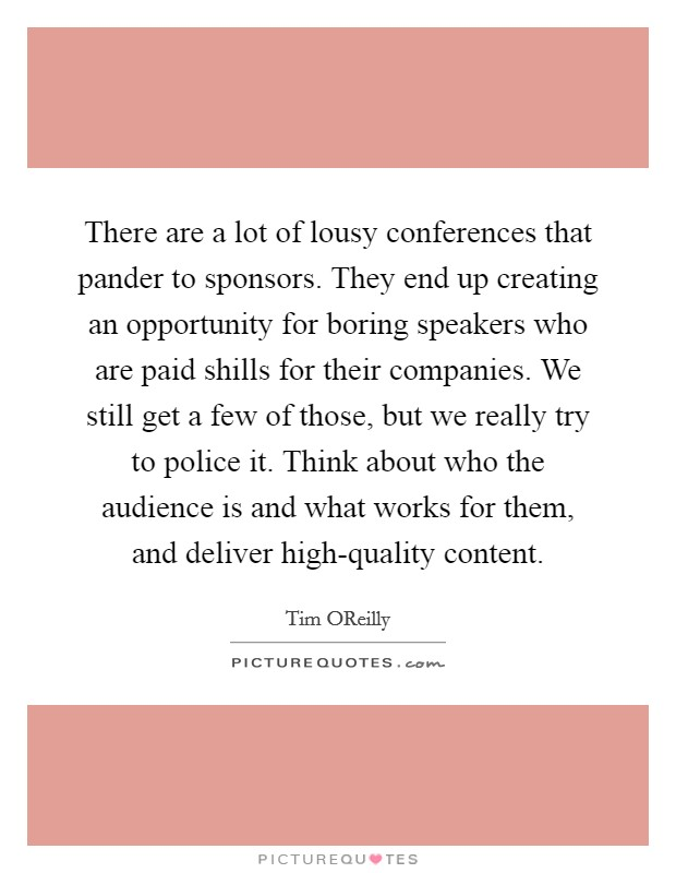 There are a lot of lousy conferences that pander to sponsors. They end up creating an opportunity for boring speakers who are paid shills for their companies. We still get a few of those, but we really try to police it. Think about who the audience is and what works for them, and deliver high-quality content Picture Quote #1