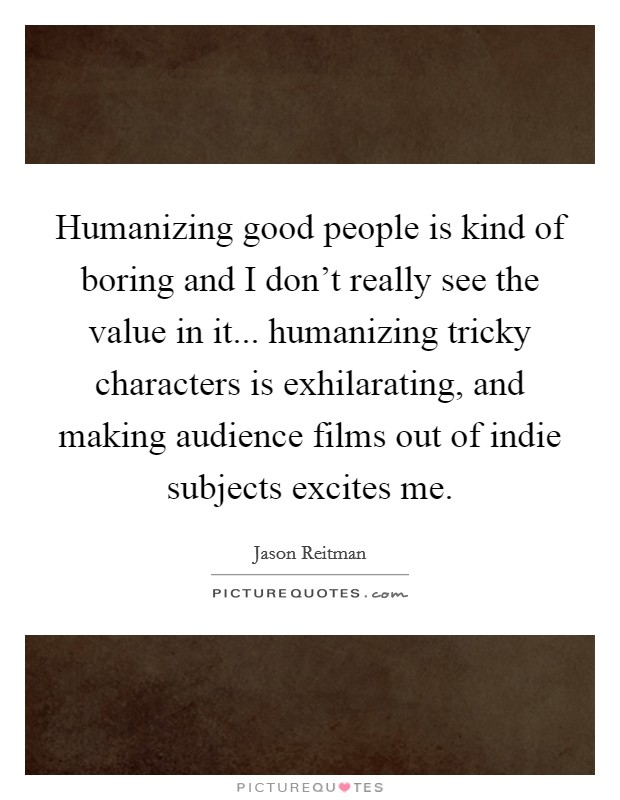 Humanizing good people is kind of boring and I don't really see the value in it... humanizing tricky characters is exhilarating, and making audience films out of indie subjects excites me Picture Quote #1