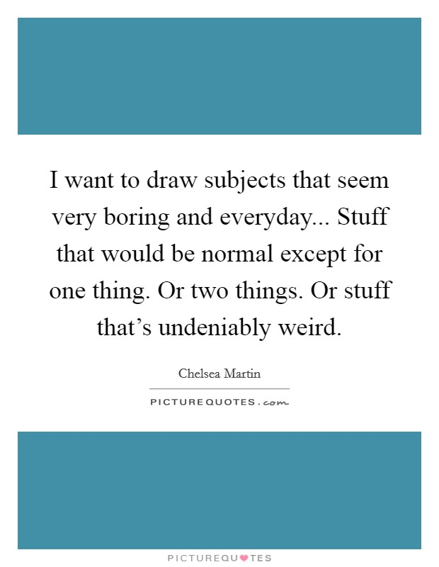 I want to draw subjects that seem very boring and everyday... Stuff that would be normal except for one thing. Or two things. Or stuff that's undeniably weird Picture Quote #1