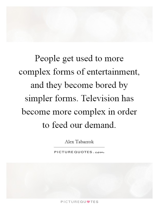 People get used to more complex forms of entertainment, and they become bored by simpler forms. Television has become more complex in order to feed our demand. Picture Quote #1
