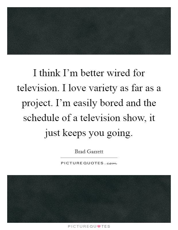 I think I'm better wired for television. I love variety as far as a project. I'm easily bored and the schedule of a television show, it just keeps you going. Picture Quote #1