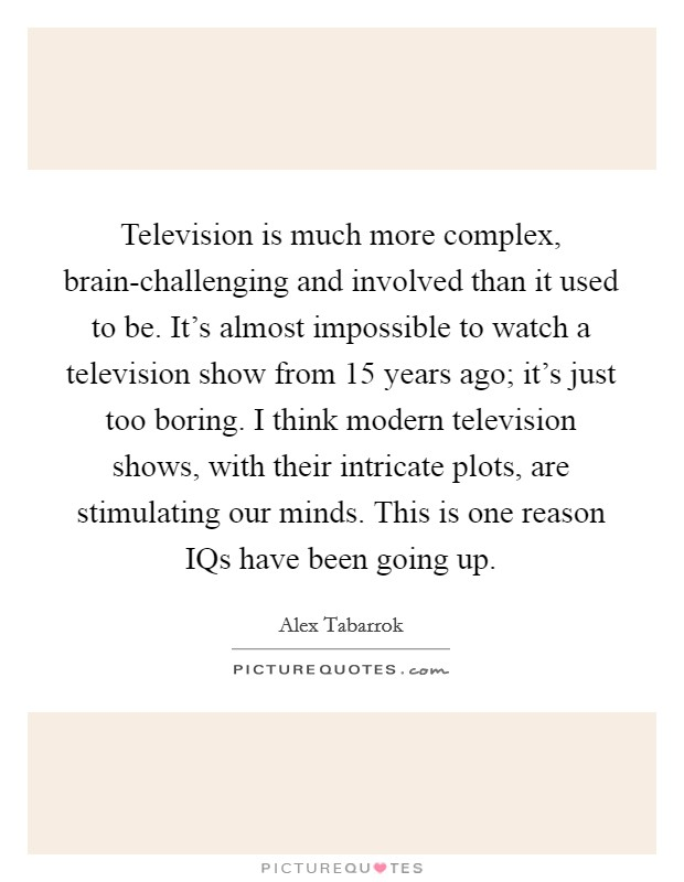 Television is much more complex, brain-challenging and involved than it used to be. It's almost impossible to watch a television show from 15 years ago; it's just too boring. I think modern television shows, with their intricate plots, are stimulating our minds. This is one reason IQs have been going up. Picture Quote #1