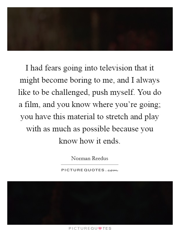 I had fears going into television that it might become boring to me, and I always like to be challenged, push myself. You do a film, and you know where you're going; you have this material to stretch and play with as much as possible because you know how it ends Picture Quote #1
