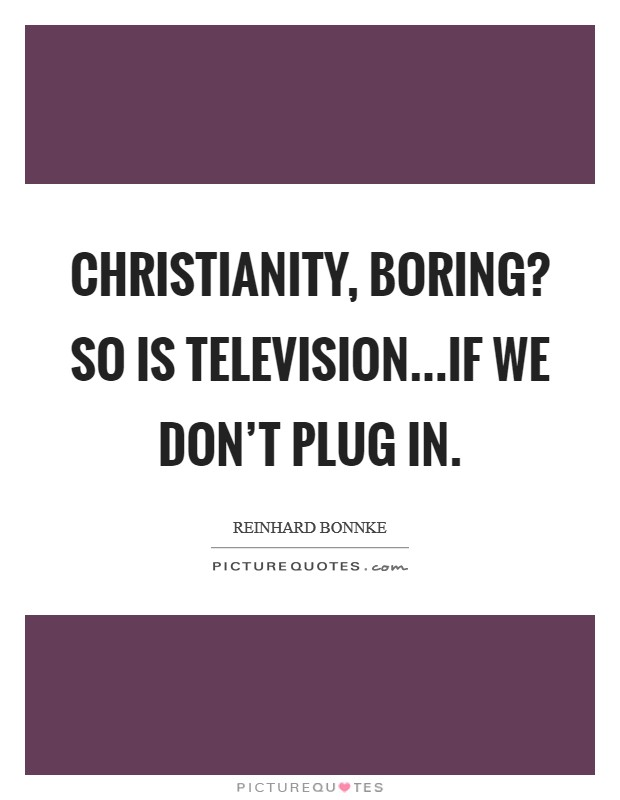 Christianity, boring? So is television...if we don't plug in Picture Quote #1