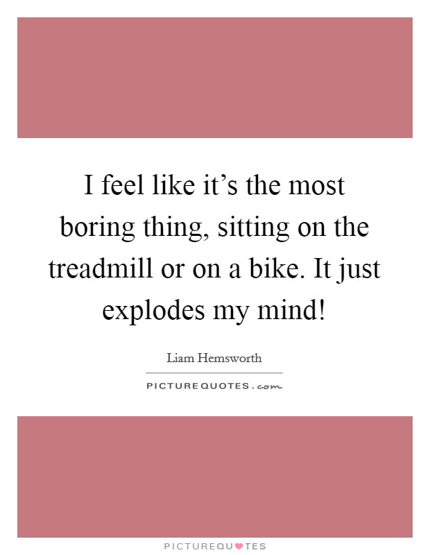 I feel like it's the most boring thing, sitting on the treadmill or on a bike. It just explodes my mind! Picture Quote #1