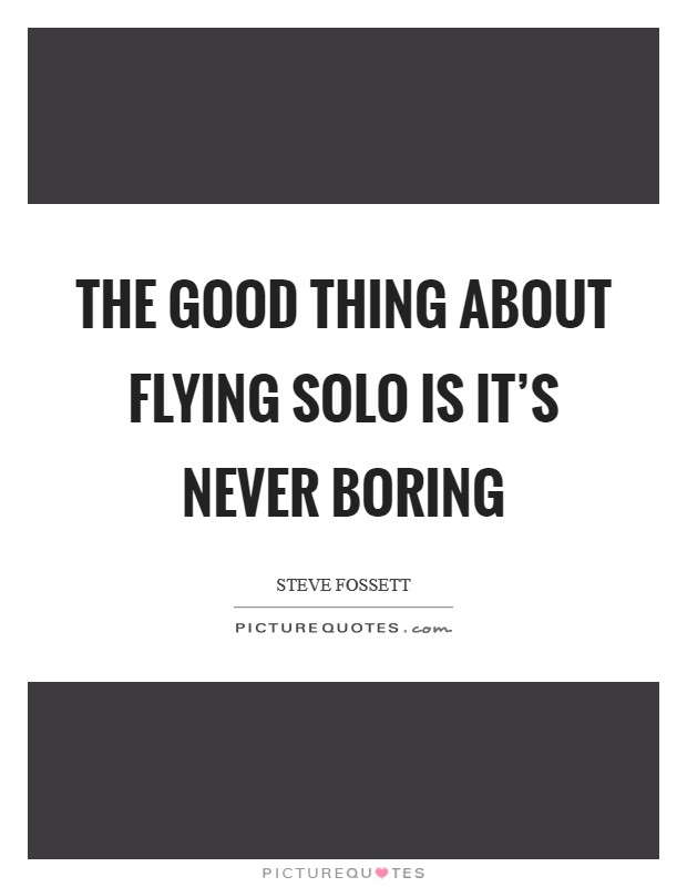 The good thing about flying solo is it's never boring Picture Quote #1