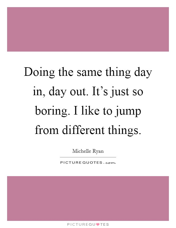 Doing the same thing day in, day out. It's just so boring. I like to jump from different things Picture Quote #1