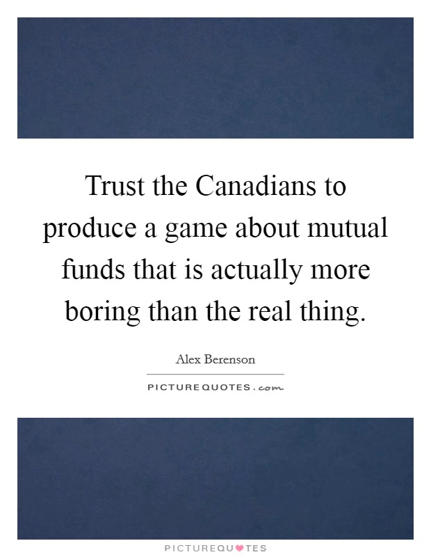 Trust the Canadians to produce a game about mutual funds that is actually more boring than the real thing Picture Quote #1