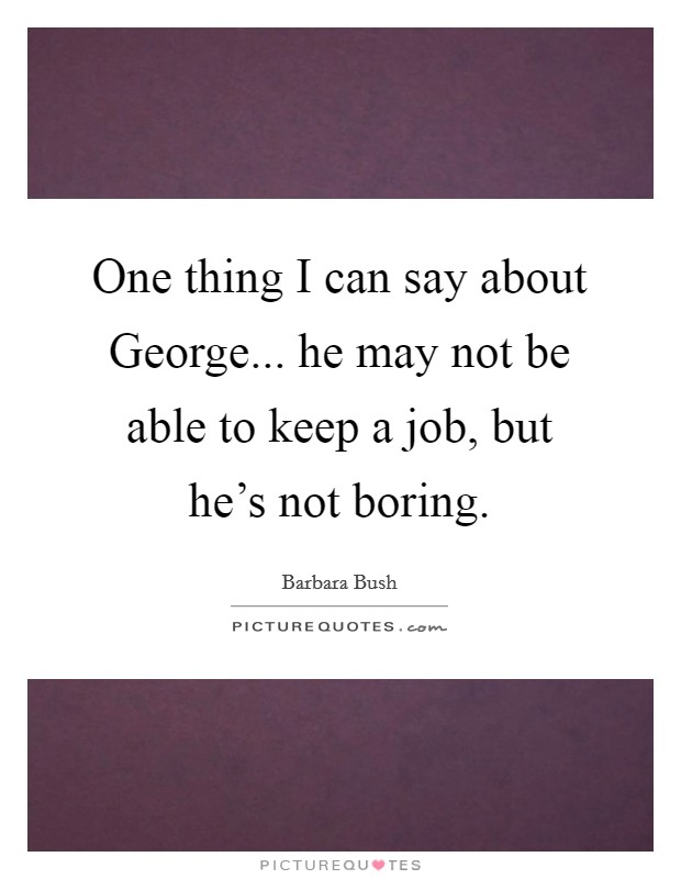 One thing I can say about George... he may not be able to keep a job, but he's not boring Picture Quote #1
