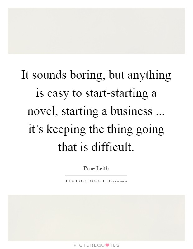 It sounds boring, but anything is easy to start-starting a novel, starting a business ... it's keeping the thing going that is difficult Picture Quote #1