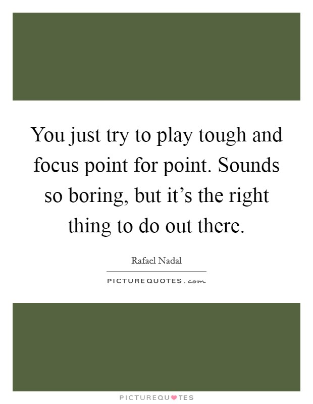 You just try to play tough and focus point for point. Sounds so boring, but it's the right thing to do out there Picture Quote #1