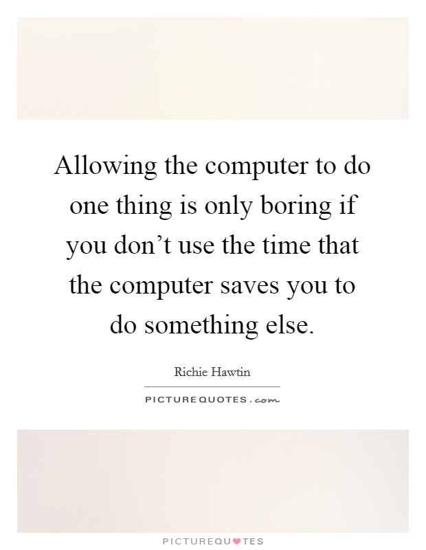 Allowing the computer to do one thing is only boring if you don't use the time that the computer saves you to do something else Picture Quote #1