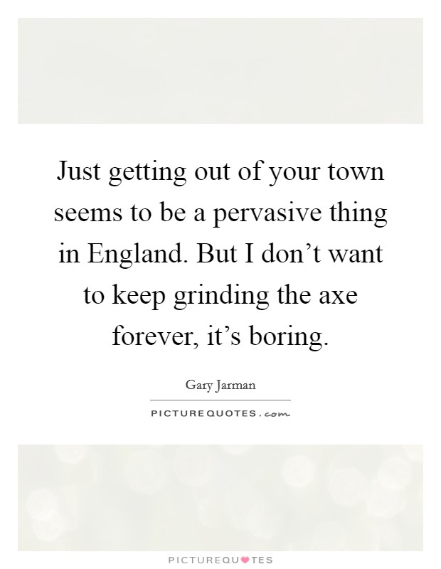 Just getting out of your town seems to be a pervasive thing in England. But I don't want to keep grinding the axe forever, it's boring Picture Quote #1
